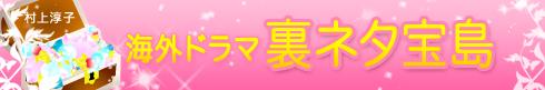 村上淳子の海外ドラマ裏ネタ宝島